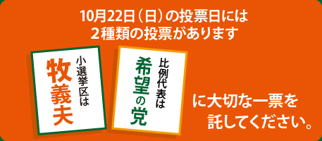 10月22日(日)の投票日には2種類の投票があります小選挙区は牧義夫比例代表は希望の党に大切な一票を託してください。